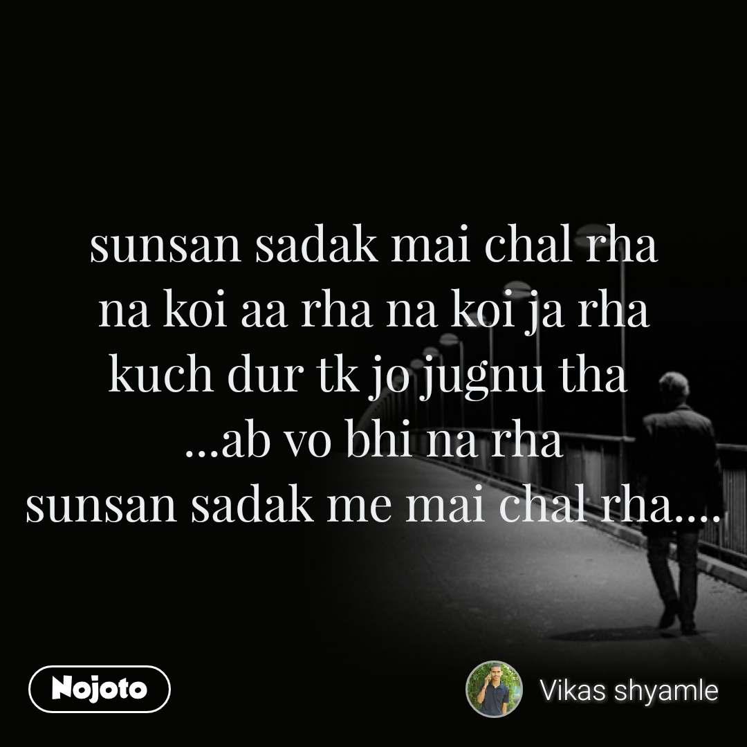 sunsan sadak mai chal rha na koi aa rha na koi ja rha kuch dur tk jo jugnu tha  ...ab vo bhi na rha sunsan sadak me mai chal rha....