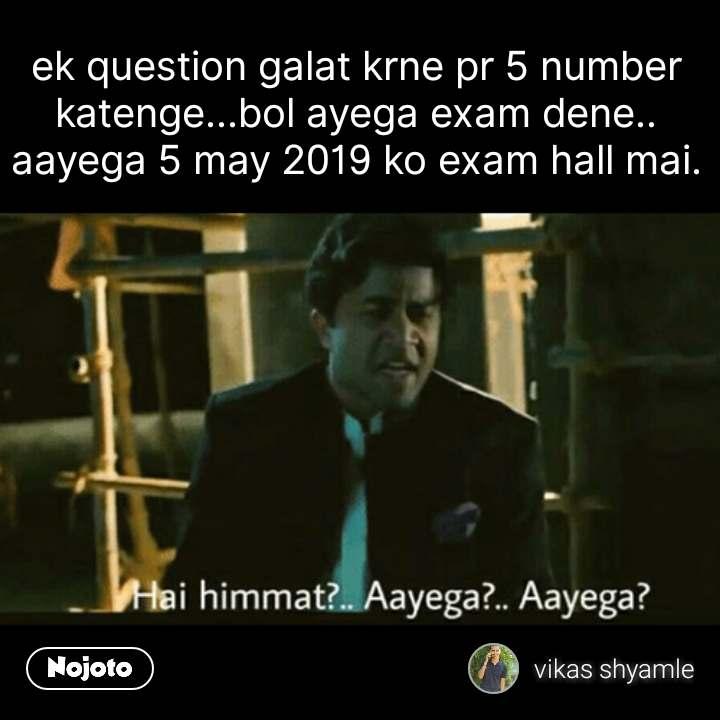 Hai Himmat Aayega ek question galat krne pr 5 number katenge...bol ayega exam dene.. aayega 5 may 2019 ko exam hall mai. #NojotoQuote