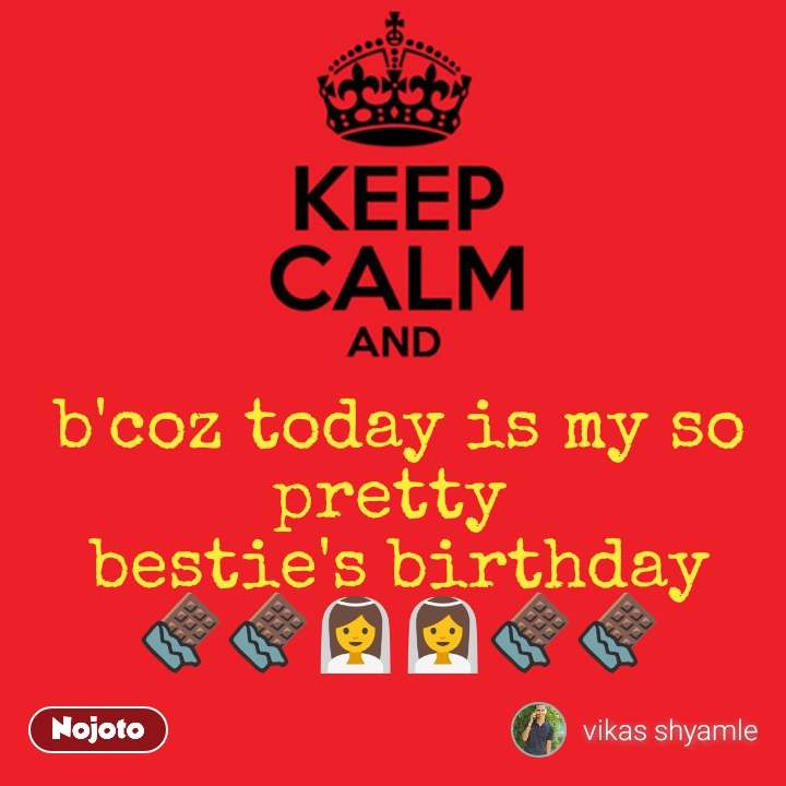 Keep Calm and b'coz today is my so pretty  bestie's birthday 🍫🍫👰👰🍫🍫 #NojotoQuote