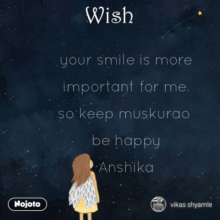Wish your smile is more   important for me.   so keep muskurao   be happy   Anshika