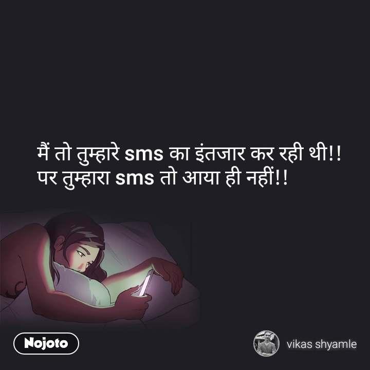 मैं तो तुम्हारे sms का इंतजार कर रही थी!! पर तुम्हारा sms तो आया ही नहीं!!