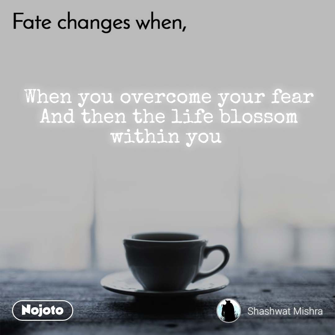Fate change when, When you overcome your fear And then the life blossom within you