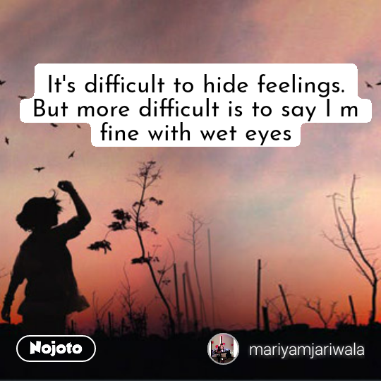 It's difficult to hide feelings. But more difficult is to say I m fine with wet eyes