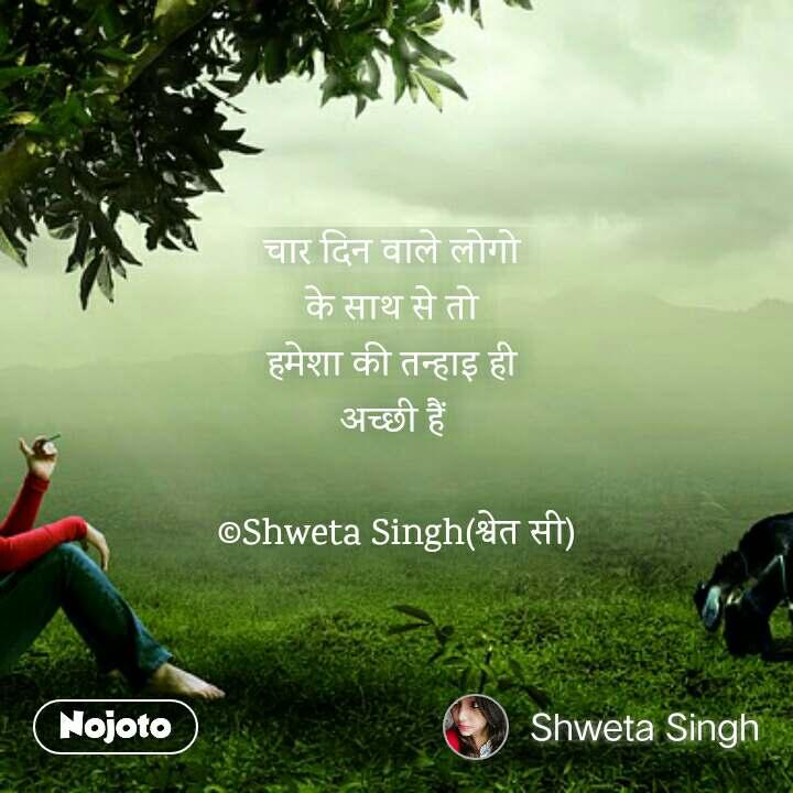 चार दिन वाले लोगो  के साथ से तो  हमेशा की तन्हाइ ही  अच्छी हैं   ©Shweta Singh(श्वेत सी)
