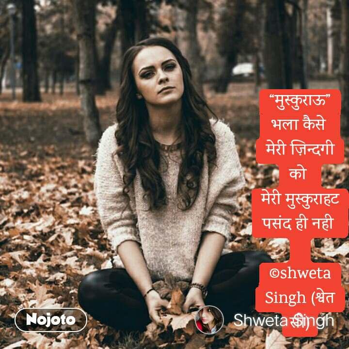 """मुस्कुराऊ"" भला कैसे  मेरी ज़िन्दगी को  मेरी मुस्कुराहट पसंद ही नही   ©shweta Singh (श्वेत सी)"