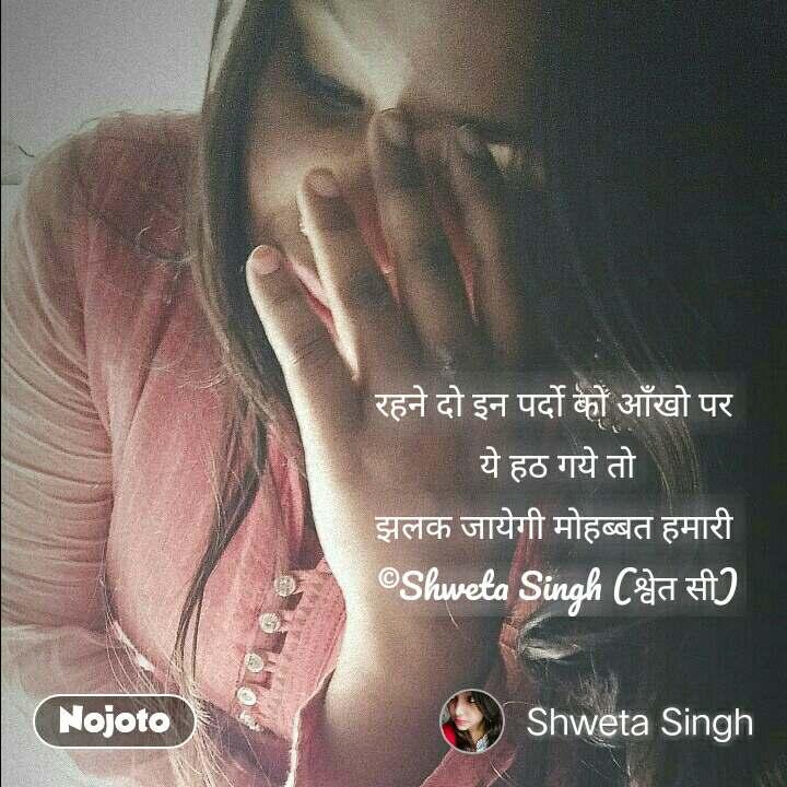 रहने दो इन पर्दो को आँखो पर  ये हठ गये तो झलक जायेगी मोहब्बत हमारी  ©Shweta Singh (श्वेत सी) #NojotoQuote
