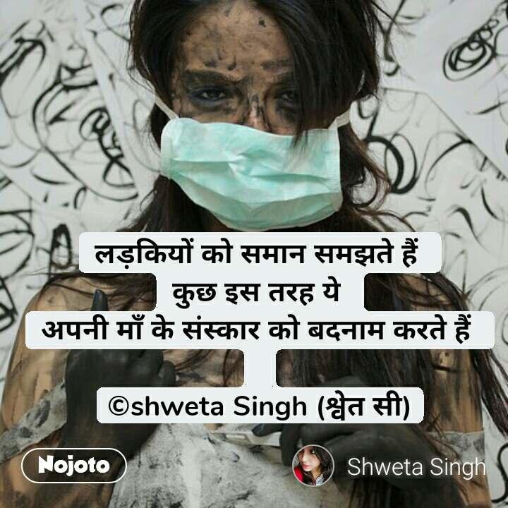 लड़कियों को समान समझते हैं  कुछ इस तरह ये  अपनी माँ के संस्कार को बदनाम करते हैं   ©shweta Singh (श्वेत सी) #NojotoQuote
