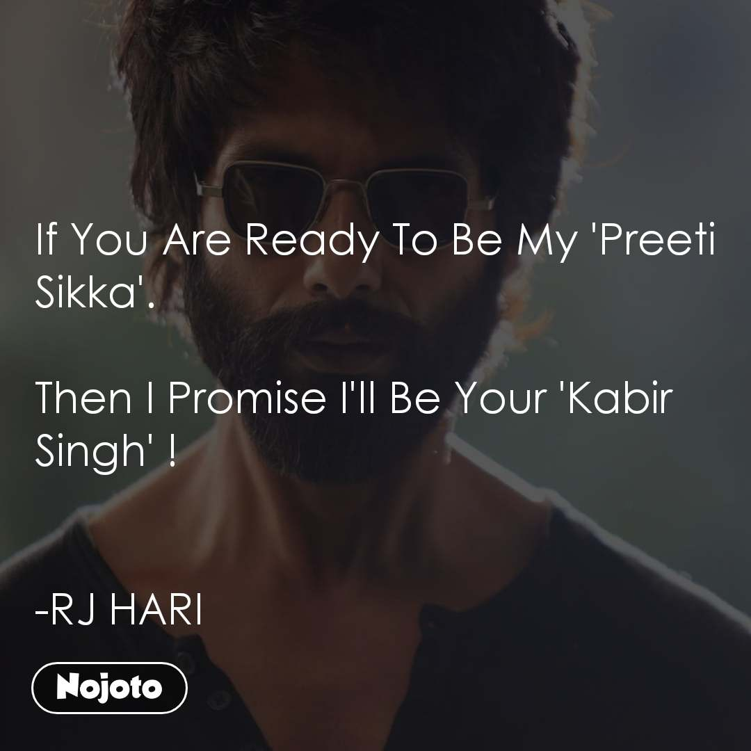 If You Are Ready To Be My 'Preeti Sikka'.  Then I Promise I'll Be Your 'Kabir Singh' !   -RJ HARI