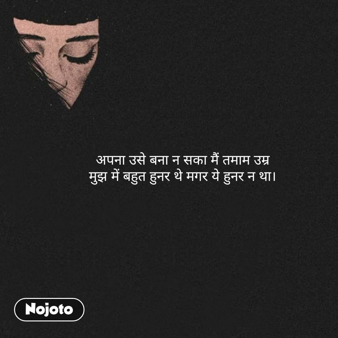 Girl quotes in Hindi अपना उसे बना न सका मैं तमाम उम्र मुझ में बहुत हुनर थे मगर ये हुनर न था।    #NojotoQuote
