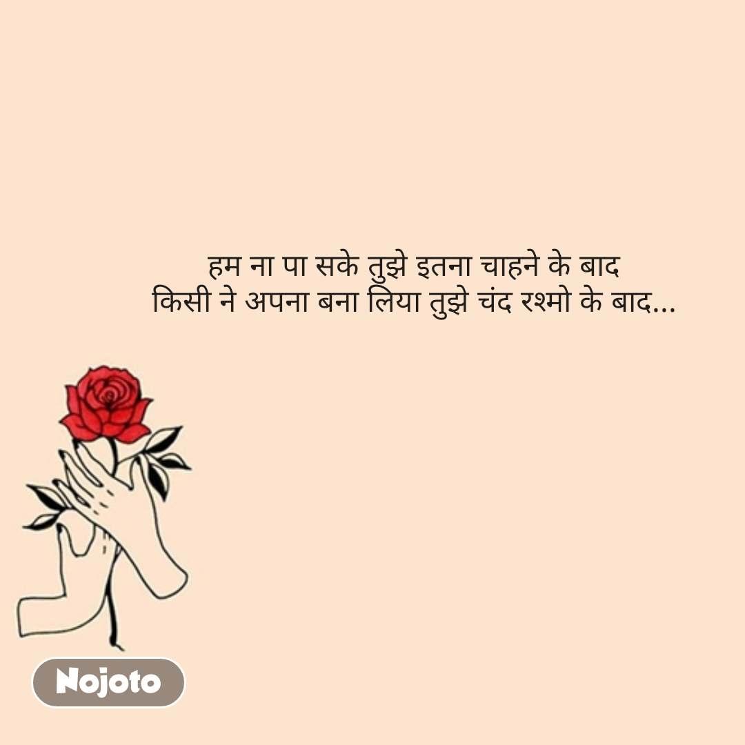 Valentine quotes in hindi   हम ना पा सके तुझे इतना चाहने के बाद किसी ने अपना बना लिया तुझे चंद रश्मो के बाद...  #NojotoQuote