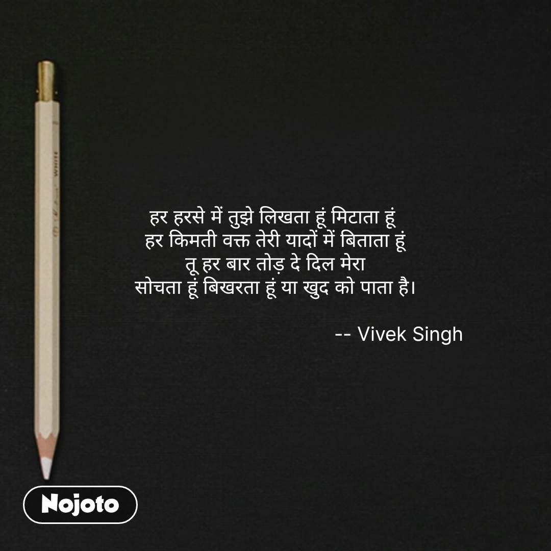 writing quotes in hindi हर हरसे में तुझे लिखता हूं मिटाता हूं  हर किमती वक्त तेरी यादों में बिताता हूं तू हर बार तोड़ दे दिल मेरा सोचता हूं बिखरता हूं या खुद को पाता है।                                              -- Vivek Singh #NojotoQuote