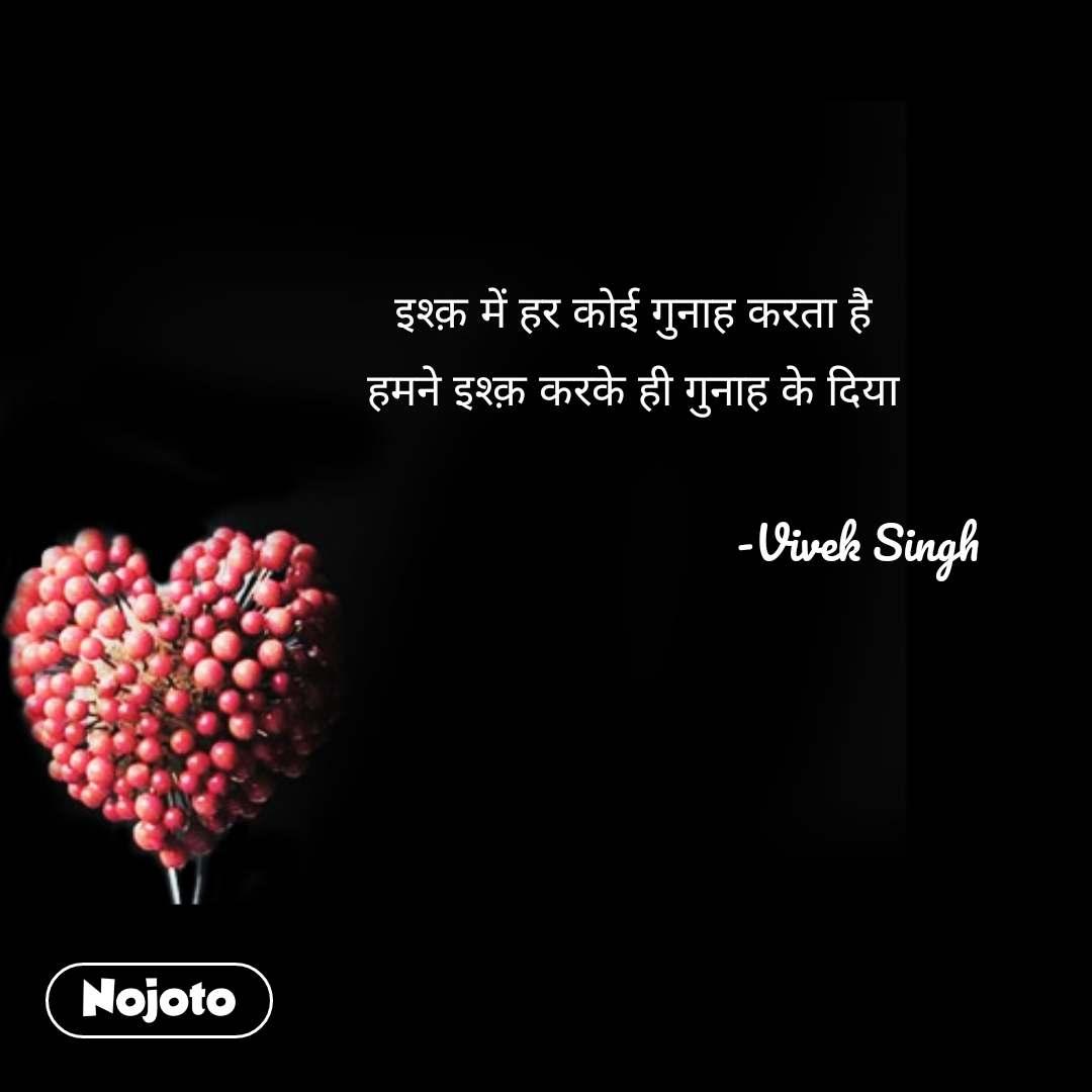 इश्क़ में हर कोई गुनाह करता है हमने इश्क़ करके ही गुनाह के दिया                                       -Vivek Singh #NojotoQuote