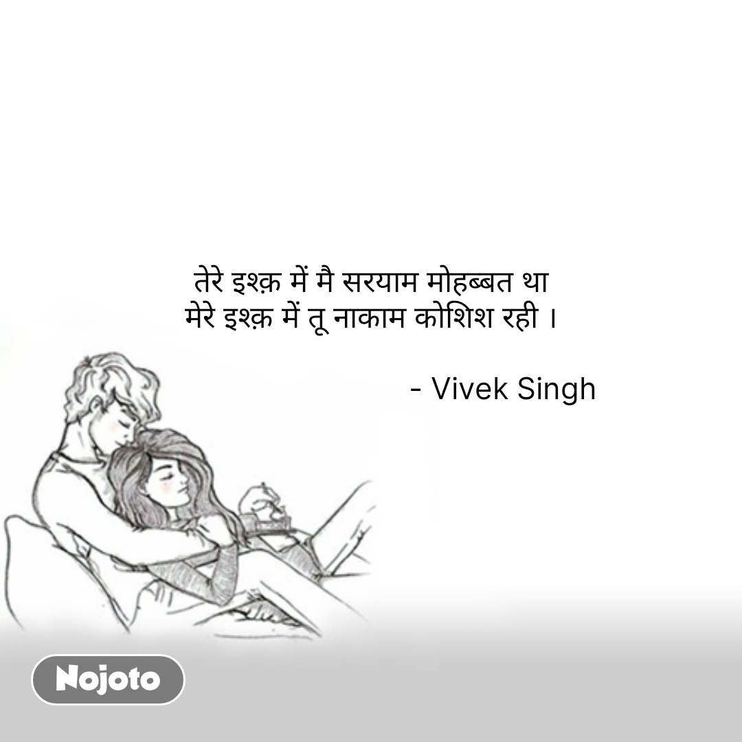 तेरे इश्क़ में मै सरयाम मोहब्बत था मेरे इश्क़ में तू नाकाम कोशिश रही ।                                                - Vivek Singh   #NojotoQuote