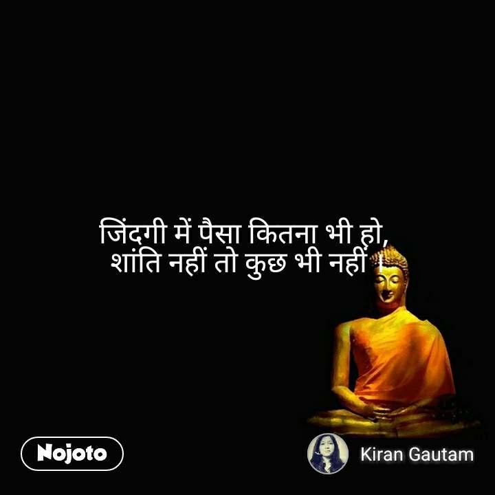 जिंदगी में पैसा कितना भी हाे,  शांति नहीं तो कुछ भी नहीं ।