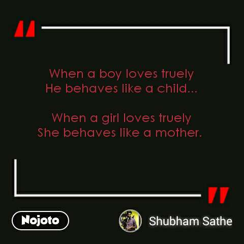 When a boy loves truely He behaves like a child...  When a girl loves truely She behaves like a mother.