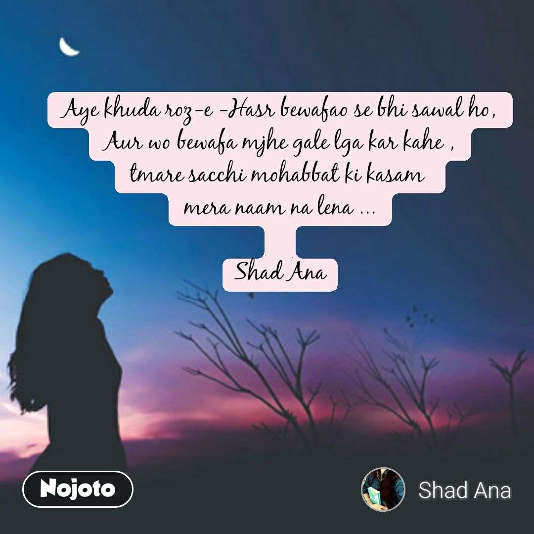 Aye khuda roz-e -Hasr bewafao se bhi sawal ho, Aur wo bewafa mjhe gale lga kar kahe , tmare sacchi mohabbat ki kasam  mera naam na lena ...  Shad Ana