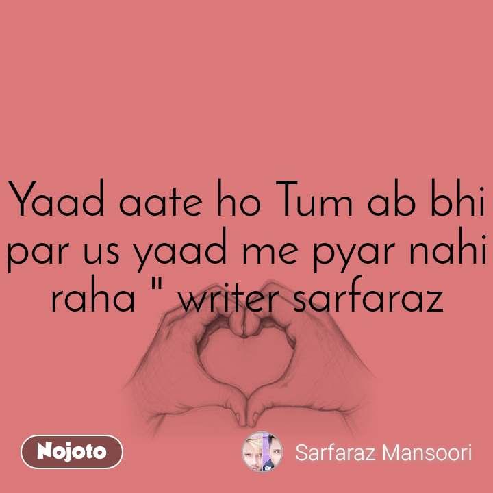 """Yaad aate ho Tum ab bhi par us yaad me pyar nahi raha """" writer sarfaraz"""