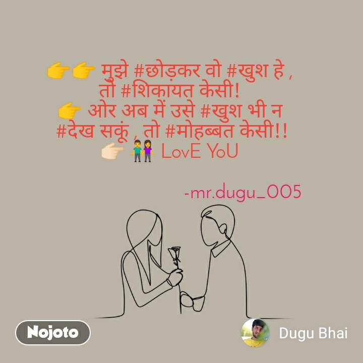 👉👉 मुझे #छोड़कर वो #खुश हे ,  तो #शिकायत केसी!  👉 ओर अब में उसे #खुश भी न  #देख सकूं , तो #मोहब्बत केसी!! 👉🏻 👫 LovE YoU                                -mr.dugu_005