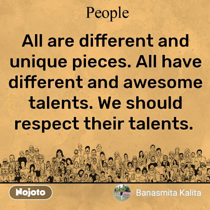 People All are different and unique pieces. All have different and awesome talents. We should respect their talents.