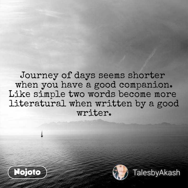 Journey of days seems shorter  when you have a good companion. Like simple two words become more  literatural when written by a good writer.