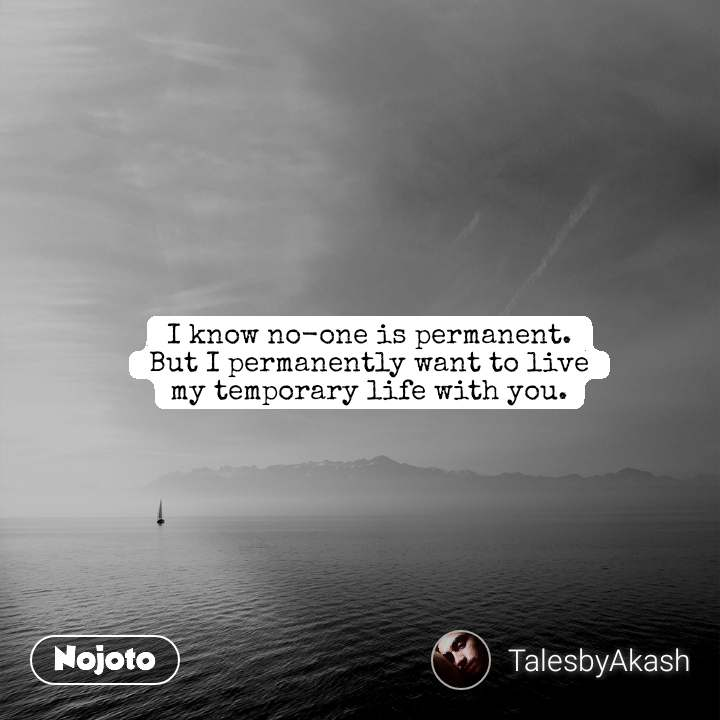 I know no-one is permanent. But I permanently want to live my temporary life with you.