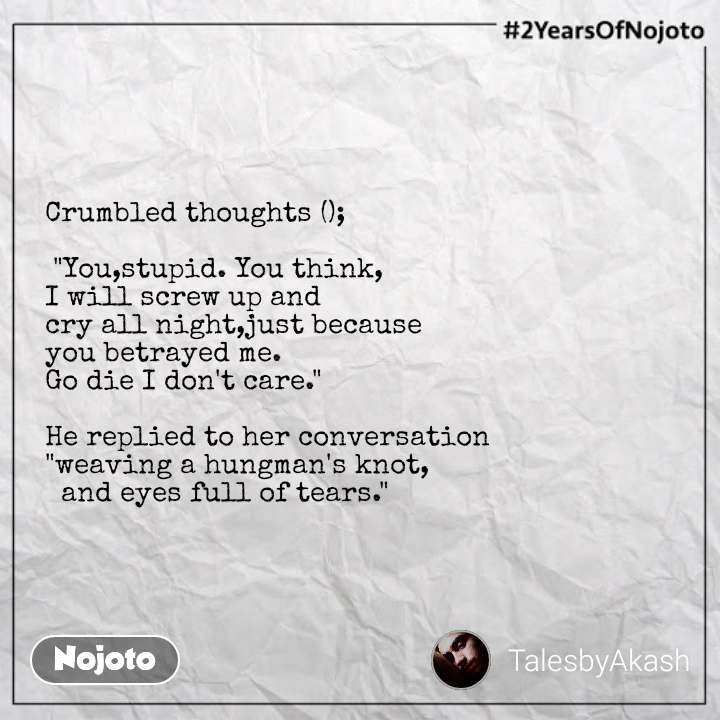 """#2YearsOfNojoto Crumbled thoughts ();   """"You,stupid. You think, I will screw up and  cry all night,just because  you betrayed me. Go die I don't care.""""  He replied to her conversation """"weaving a hungman's knot,   and eyes full of tears."""""""
