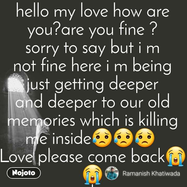 hello my love how are you?are you fine ? sorry to say but i m not fine here i m being just getting deeper and deeper to our old memories which is killing me inside😥😥😥  Love please come back😭😭 l