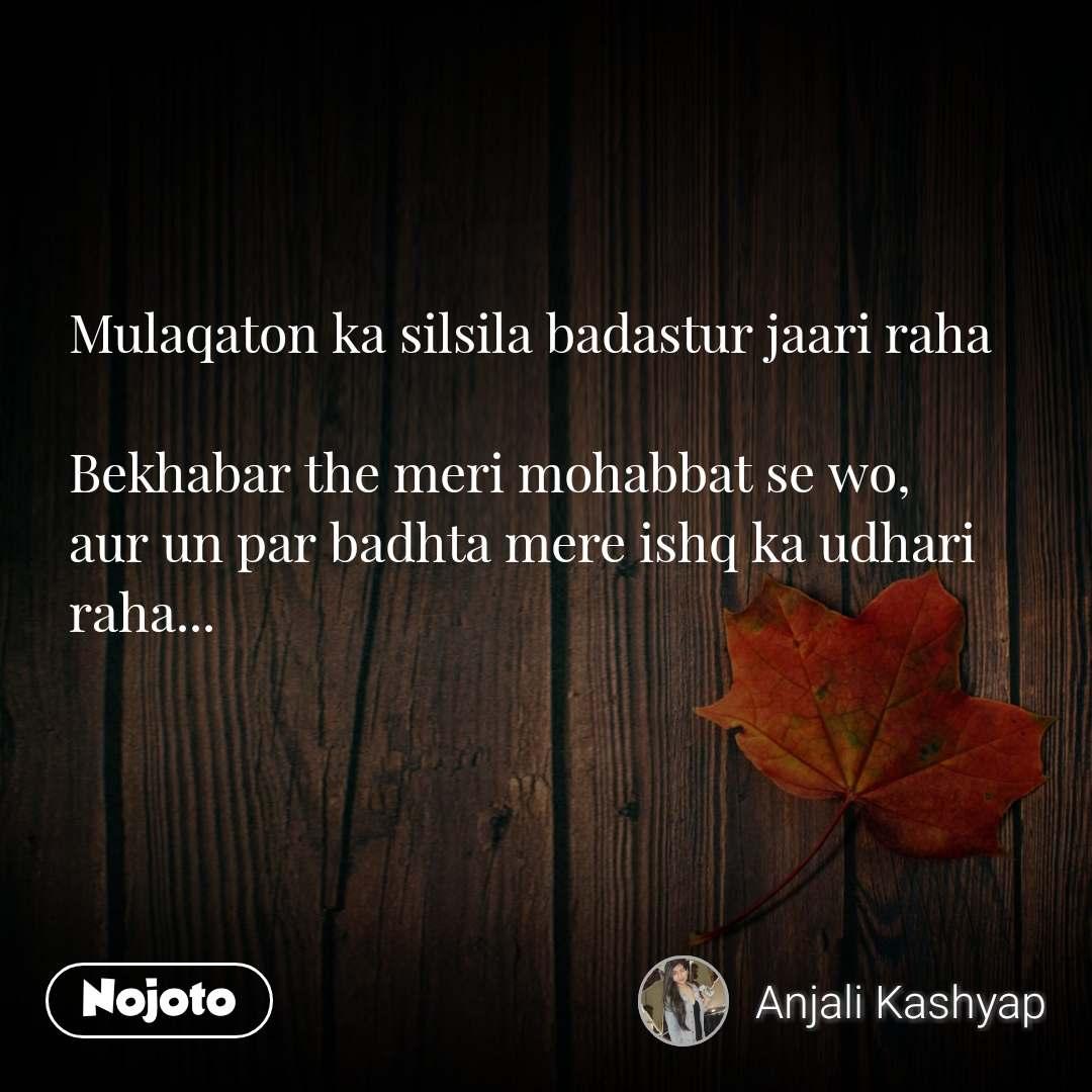 Mulaqaton ka silsila badastur jaari raha  Bekhabar the meri mohabbat se wo, aur un par badhta mere ishq ka udhari raha...    #NojotoQuote