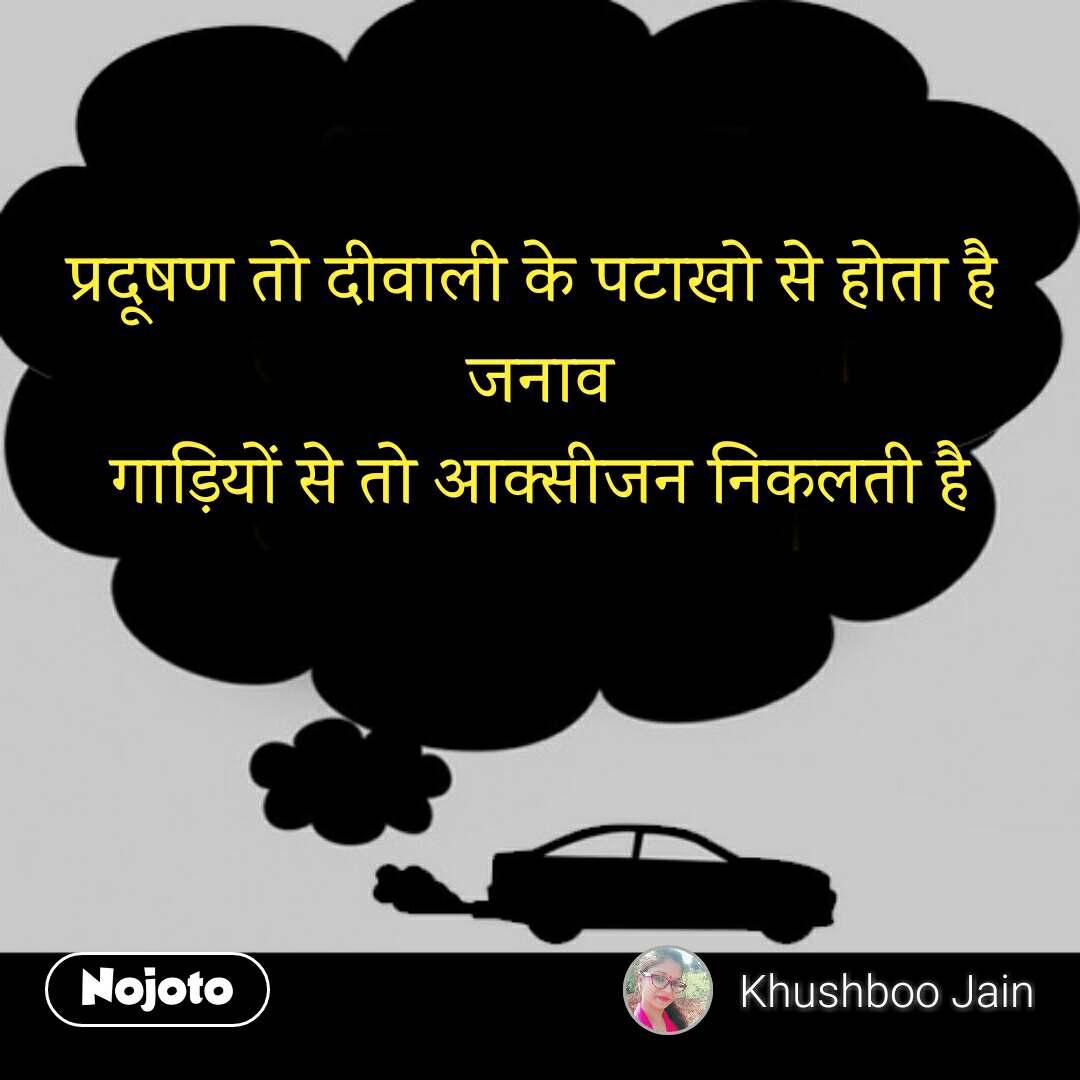 Pollution  प्रदूषण तो दीवाली के पटाखो से होता है  जनाव गाड़ियों से तो आक्सीजन निकलती है