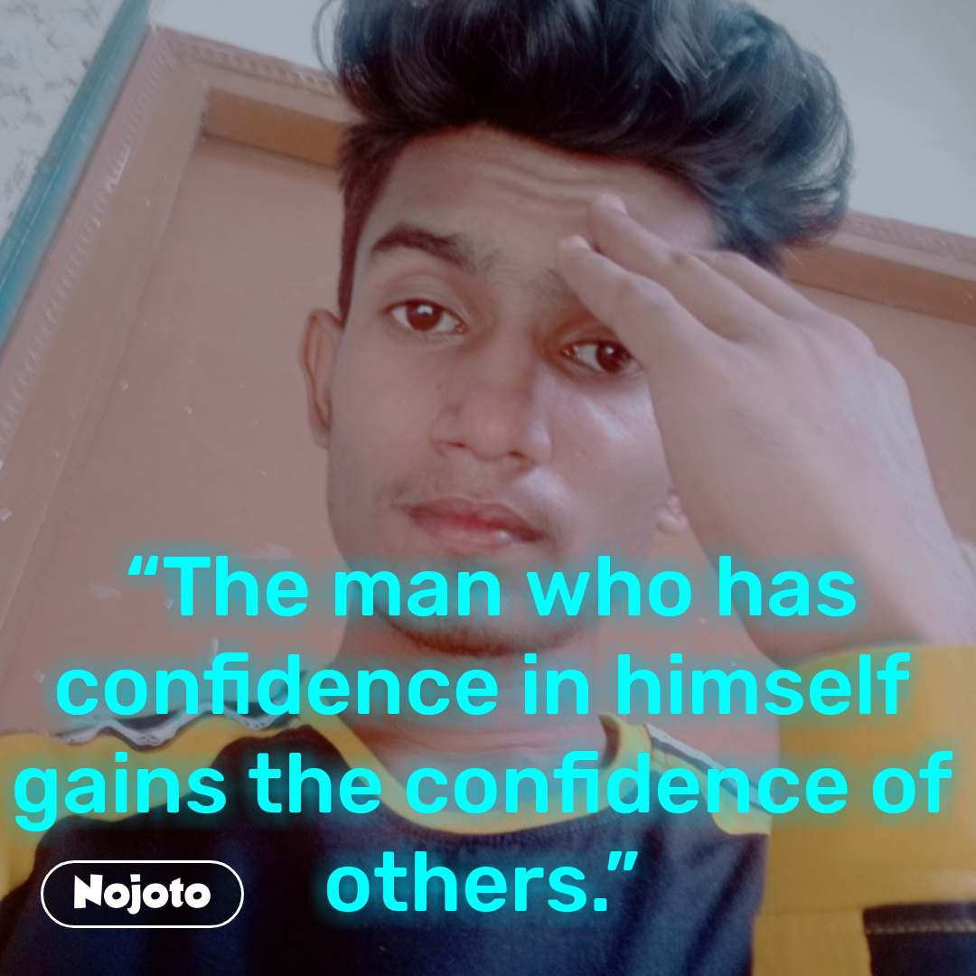 """""""The man who has confidence in himself gains the confidence of others."""""""