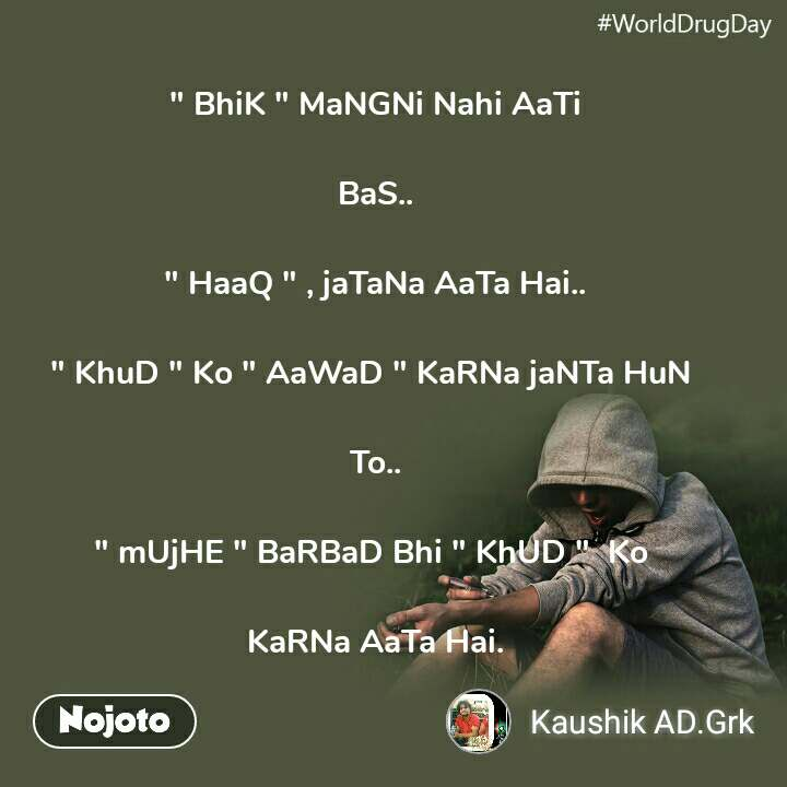 """WorldDrugDay """" BhiK """" MaNGNi Nahi AaTi  BaS..  """" HaaQ """" , jaTaNa AaTa Hai..  """" KhuD """" Ko """" AaWaD """" KaRNa jaNTa HuN   To..  """" mUjHE """" BaRBaD Bhi """" KhUD """"  Ko   KaRNa AaTa Hai."""