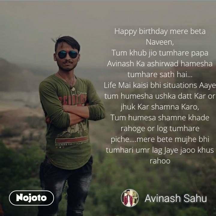 Happy birthday mere beta Naveen, Tum khub jio tumhare papa Avinash Ka ashirwad hamesha tumhare sath hai... Life Mai kaisi bhi situations Aaye tum humesha ushka datt Kar or jhuk Kar shamna Karo, Tum humesa shamne khade rahoge or log tumhare piche....mere bete mujhe bhi tumhari umr lag Jaye jaoo khus rahoo