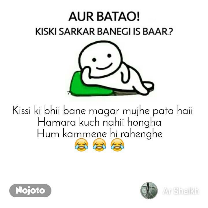 Aur batao kiski sarkar banegi is baar?  Kissi ki bhii bane magar mujhe pata haii Hamara kuch nahii hongha  Hum kammene hi rahenghe  😂 😂 😂