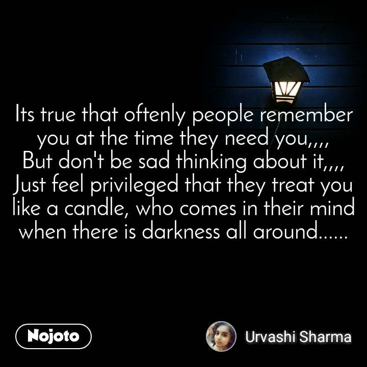 Its true that oftenly people remember you at the time they need you,,,, But don't be sad thinking about it,,,, Just feel privileged that they treat you like a candle, who comes in their mind when there is darkness all around......