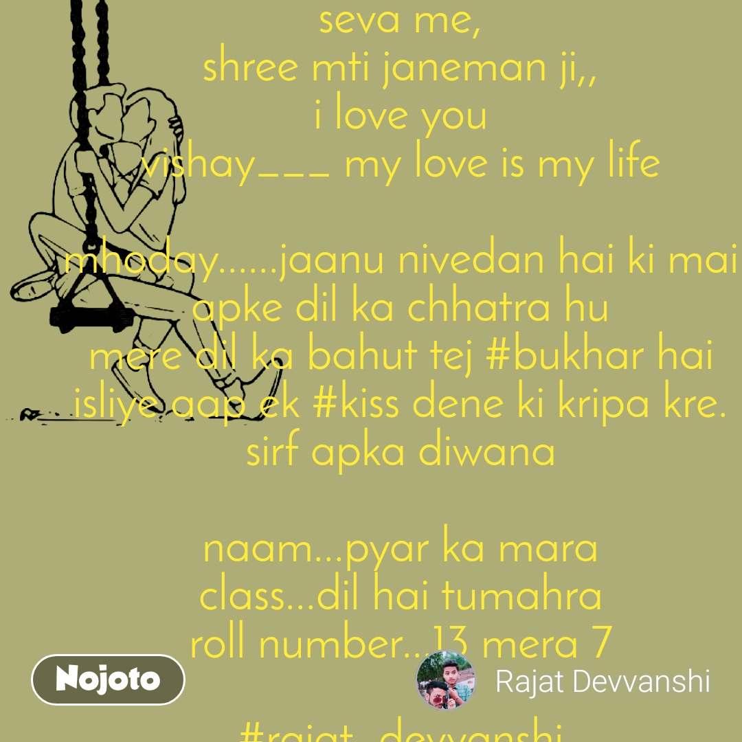 pyar ka prathna patra  seva me, shree mti janeman ji,, i love you vishay___ my love is my life  mhoday......jaanu nivedan hai ki mai apke dil ka chhatra hu mere dil ka bahut tej #bukhar hai isliye aap ek #kiss dene ki kripa kre. sirf apka diwana  naam...pyar ka mara class...dil hai tumahra roll number...13 mera 7  #rajat_devvanshi