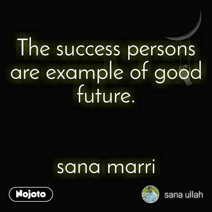 The success persons are example of good future.   sana marri
