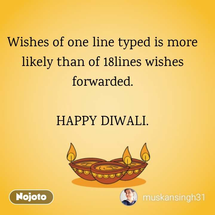 Wishes of one line typed is more likely than of 18lines wishes forwarded.  HAPPY DIWALI.