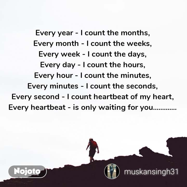 Every year - I count the months, Every month - I count the weeks, Every week - I count the days, Every day - I count the hours, Every hour - I count the minutes, Every minutes - I count the seconds, Every second - I count heartbeat of my heart, Every heartbeat - is only waiting for you.............