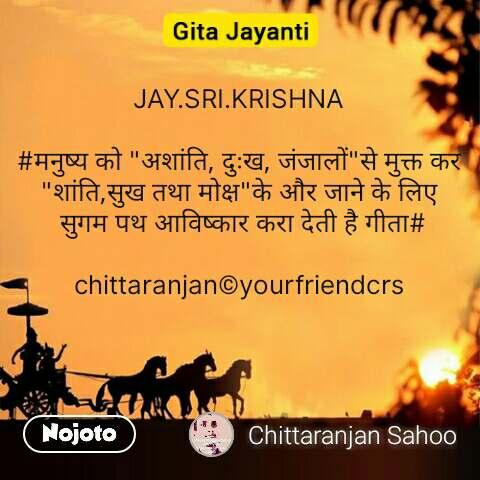 """GIta jayanti  JAY.SRI.KRISHNA  #मनुष्य को """"अशांति, दुःख, जंजालों""""से मुक्त कर """"शांति,सुख तथा मोक्ष""""के और जाने के लिए  सुगम पथ आविष्कार करा देती है गीता#  chittaranjan©yourfriendcrs #NojotoQuote"""