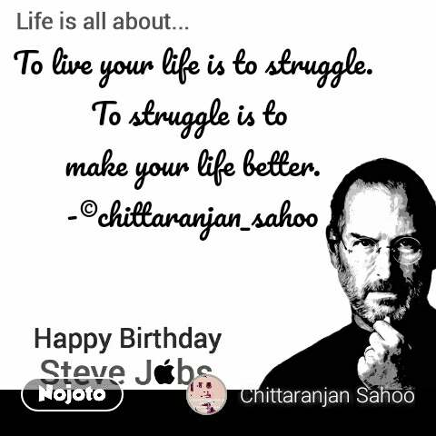 Happy Birthday Steve Jobs To live your life is to struggle. To struggle is to  make your life better. -©chittaranjan_sahoo #NojotoQuote