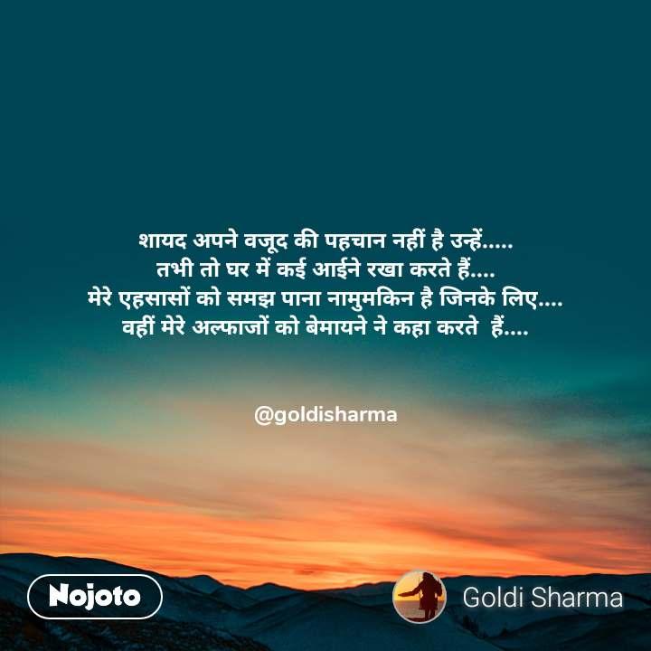 शायद अपने वजूद की पहचान नहीं है उन्हें..... तभी तो घर में कई आईने रखा करते हैं.... मेरे एहसासों को समझ पाना नामुमकिन है जिनके लिए.... वहीं मेरे अल्फाजों को बेमायने ने कहा करते  हैं....   @goldisharma