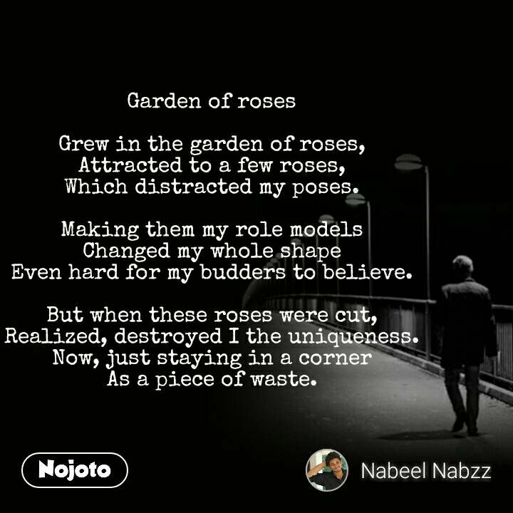 Garden of roses  Grew in the garden of roses, Attracted to a few roses, Which distracted my poses.  Making them my role models Changed my whole shape Even hard for my budders to believe.  But when these roses were cut, Realized, destroyed I the uniqueness. Now, just staying in a corner As a piece of waste.