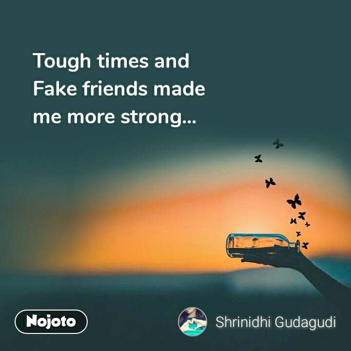 Tough times and  Fake friends made me more strong...