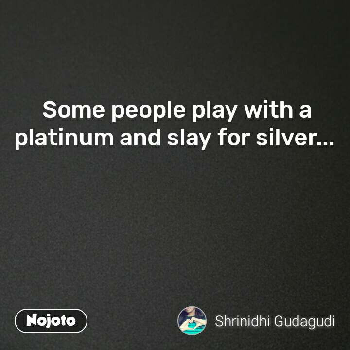 Some people play with a platinum and slay for silver...