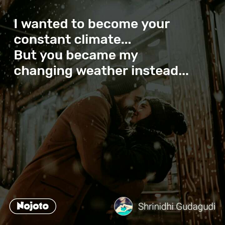 I wanted to become your constant climate... But you became my  changing weather instead...