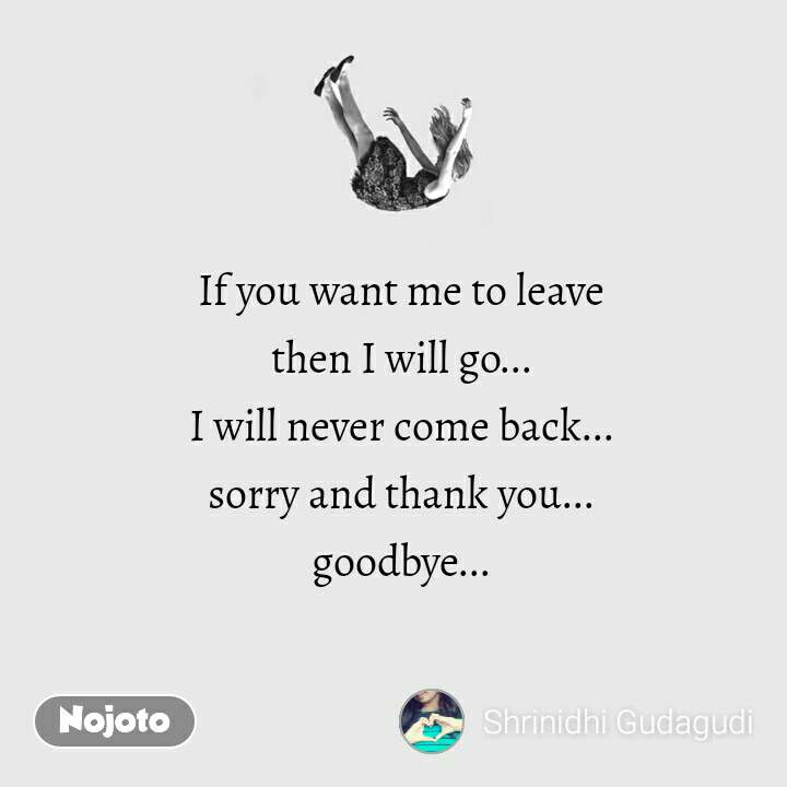 If you want me to leave then I will go... I will never come back... sorry and thank you... goodbye...