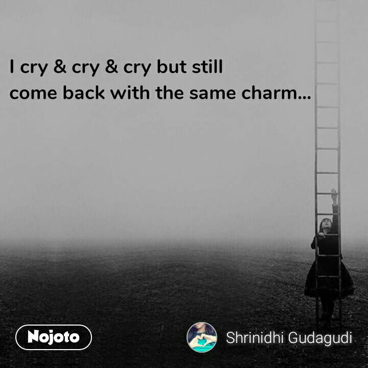 I cry & cry & cry but still come back with the same charm...