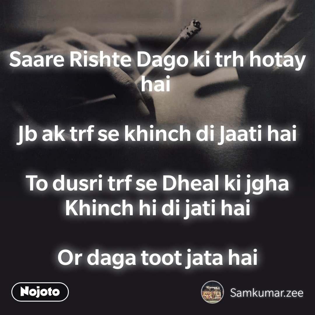 Saare Rishte Dago ki trh hotay hai   Jb ak trf se khinch di Jaati hai  To dusri trf se Dheal ki jgha Khinch hi di jati hai  Or daga toot jata hai