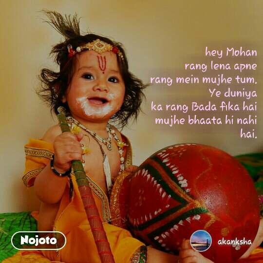 hey Mohan rang lena apne rang mein mujhe tum. Ye duniya ka rang Bada fika hai mujhe bhaata hi nahi hai.