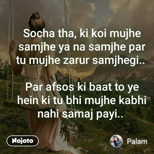 Socha tha, ki koi mujhe samjhe ya na samjhe par tu mujhe zarur samjhegi..   Par afsos ki baat to ye hein ki tu bhi mujhe kabhi nahi samaj payi..